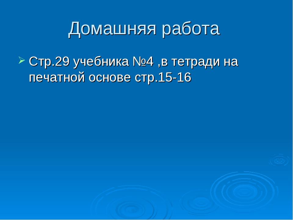 Домашняя работа Стр.29 учебника №4 ,в тетради на печатной основе стр.15-16