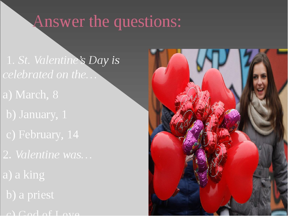 Answer the questions: 1. St. Valentine's Day is celebrated on the… a) March,...