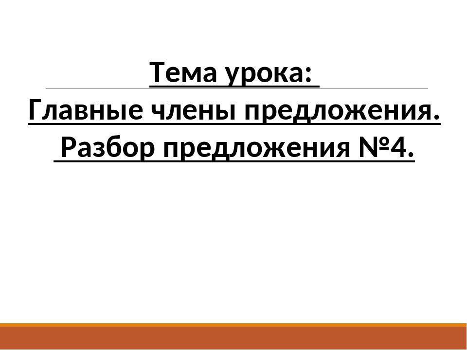 Тема урока: Главные члены предложения. Разбор предложения №4.