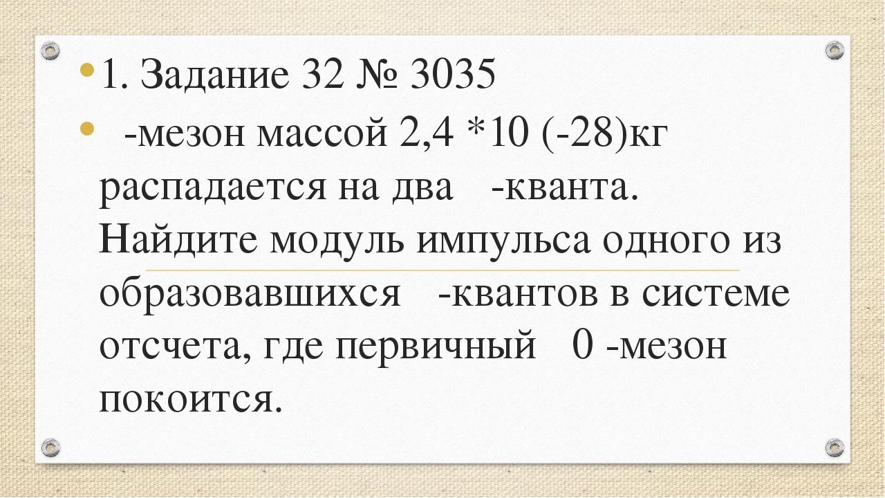 1. Задание 32 № 3035 π-мезон массой 2,4 *10 (-28)кг распадается на два γ-кван...