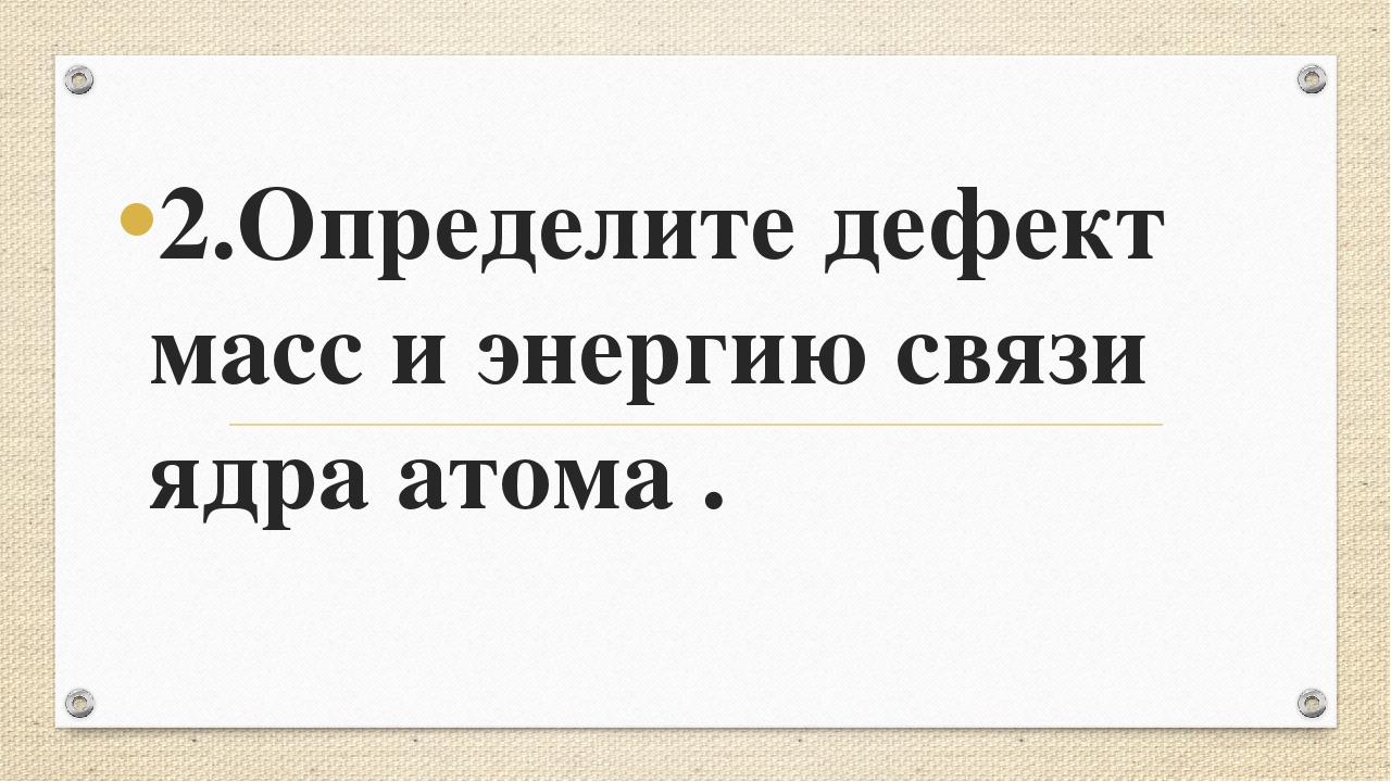 2.Определите дефект масс и энергию связи ядра атома .
