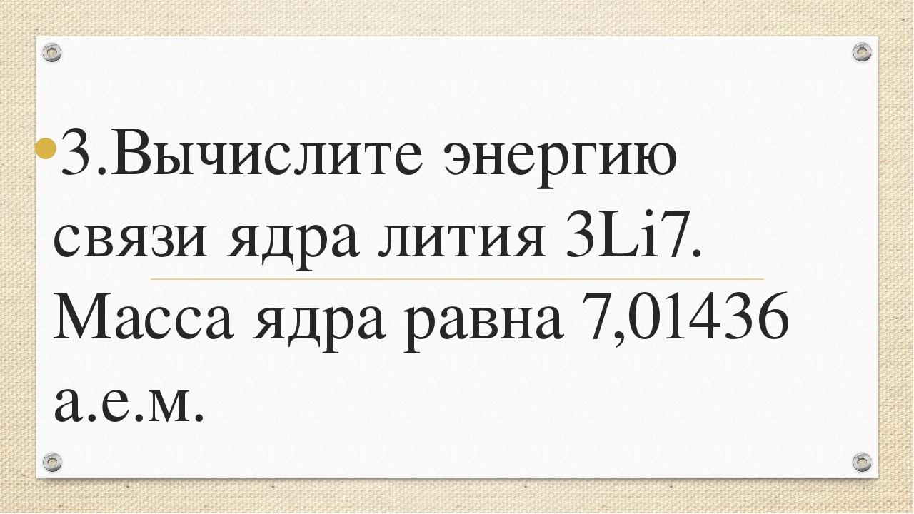 3.Вычислите энергию связи ядра лития 3Li7. Масса ядра равна 7,01436 а.е.м.