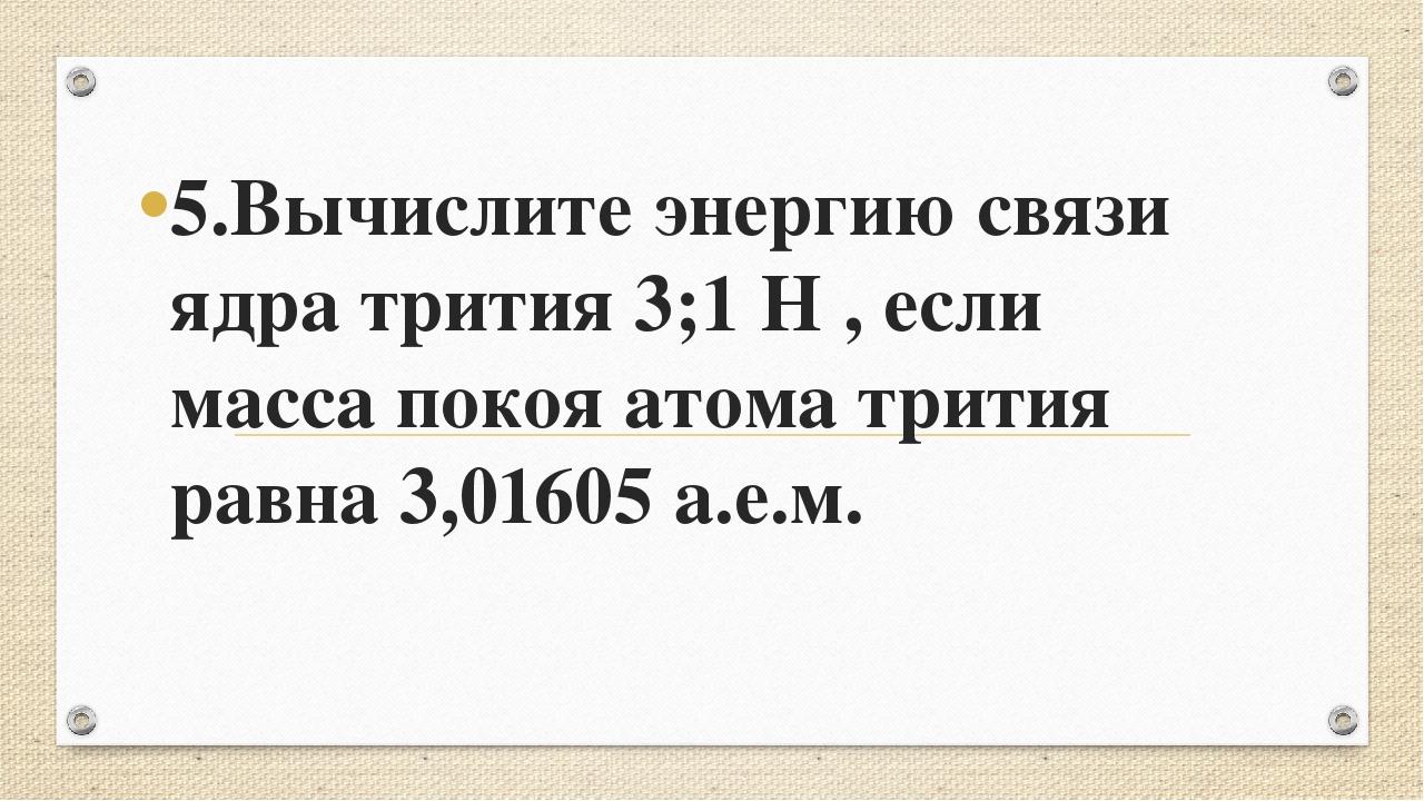 5.Вычислите энергию связи ядра трития 3;1 Н , если масса покоя атома трития р...