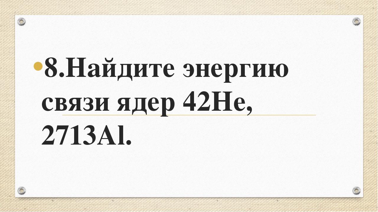 8.Найдите энергию связи ядер 42He, 2713Al.