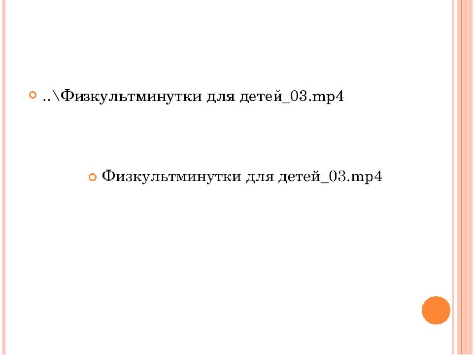 ..\Физкультминутки для детей_03.mp4