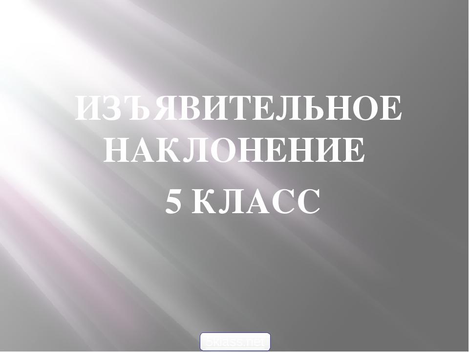 ИЗЪЯВИТЕЛЬНОЕ НАКЛОНЕНИЕ 5 КЛАСС 5klass.net
