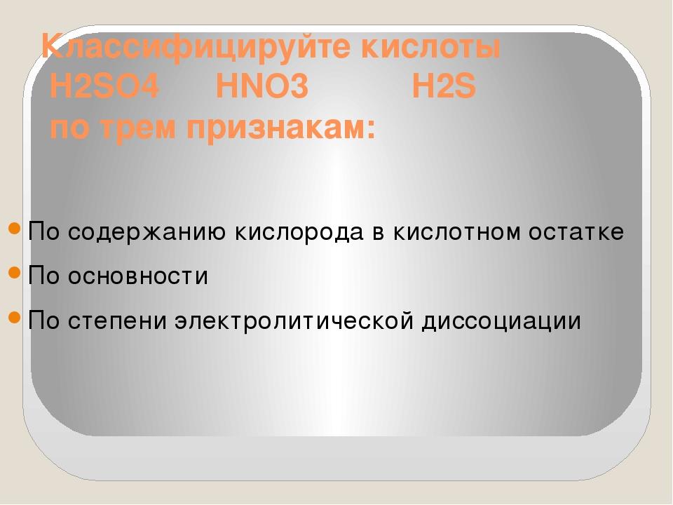 Классифицируйте кислоты H2SO4 HNO3 H2S по трем признакам: По содержанию кисло...