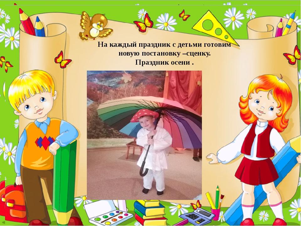 На каждый праздник с детьми готовим новую постановку –сценку. Праздник осени .