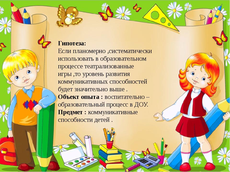 Гипотеза: Если планомерно ,систематически использовать в образовательном проц...