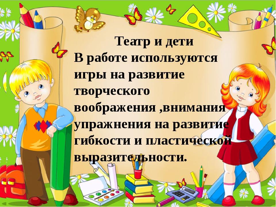 Театр и дети В работе используются игры на развитие творческого воображения ,...