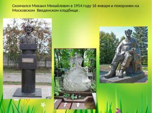 Скончался Михаил Михайлович в 1954 году 16 января и похоронен на Московском В