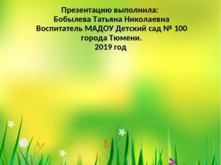 Презентацию выполнила: Бобылева Татьяна Николаевна Воспитатель МАДОУ Детский