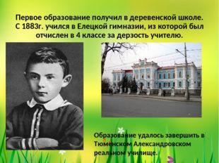 Первое образование получил в деревенской школе. С 1883г. учился в Елецкой гим