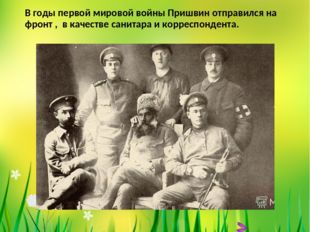 В годы первой мировой войны Пришвин отправился на фронт , в качестве санитара