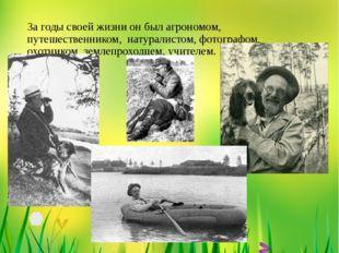 За годы своей жизни он был агрономом, путешественником, натуралистом, фотогра
