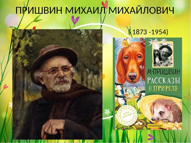 ПРИШВИН МИХАИЛ МИХАЙЛОВИЧ ( 1873 -1954)