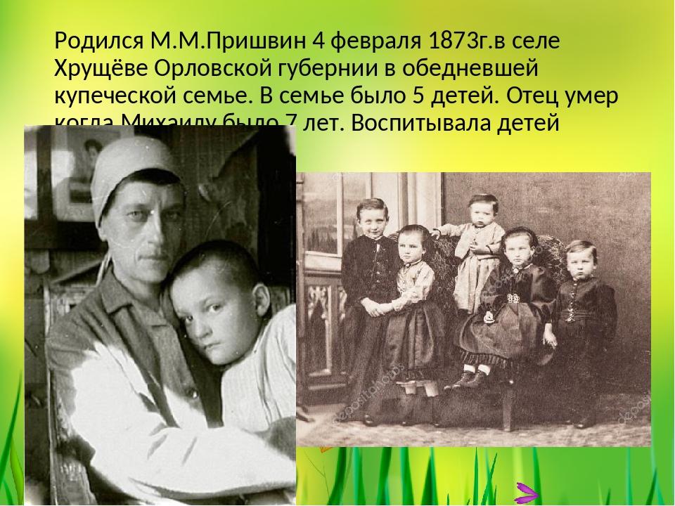 Родился М.М.Пришвин 4 февраля 1873г.в селе Хрущёве Орловской губернии в обедн...