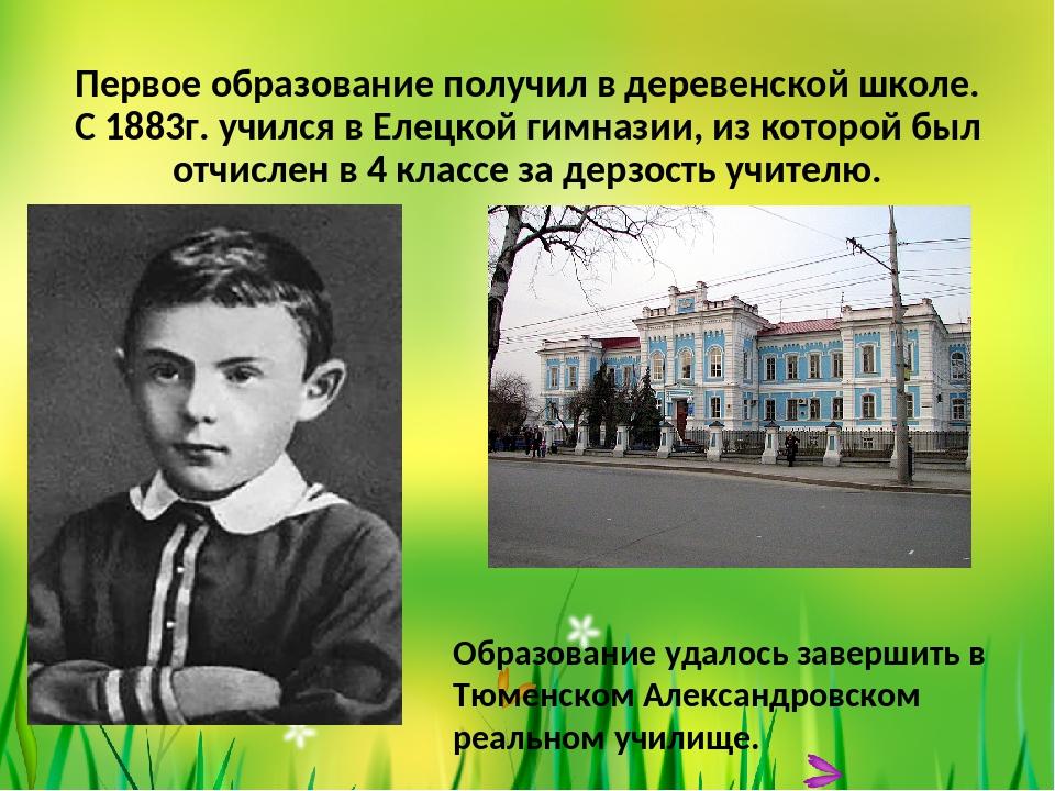 Первое образование получил в деревенской школе. С 1883г. учился в Елецкой гим...