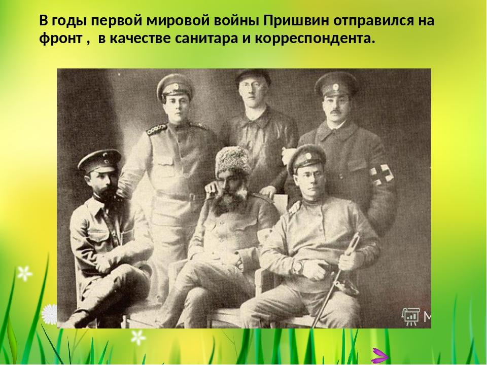В годы первой мировой войны Пришвин отправился на фронт , в качестве санитара...