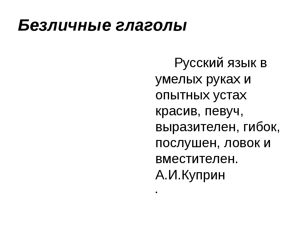Безличные глаголы Русский язык в умелых руках и опытных устах красив, певуч,...