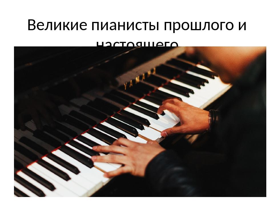 Великие пианисты прошлого и настоящего