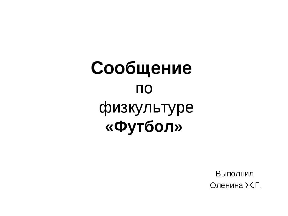 Сообщение по физкультуре «Футбол» Выполнил Оленина Ж.Г.