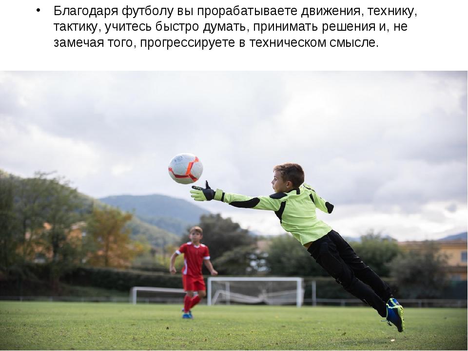 Благодаря футболу вы прорабатываете движения, технику, тактику, учитесь быстр...