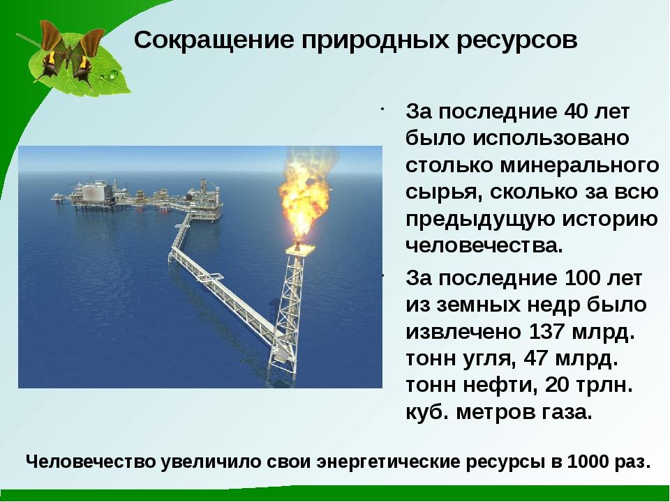 Сокращение природных ресурсов За последние 40 лет было использовано столько м...