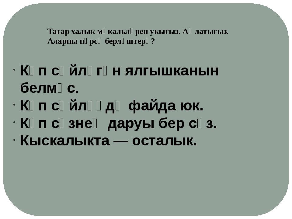 Татар халык мәкальләрен укыгыз. Аңлатыгыз. Аларны нәрсә берләштерә? Күп сөйлә...