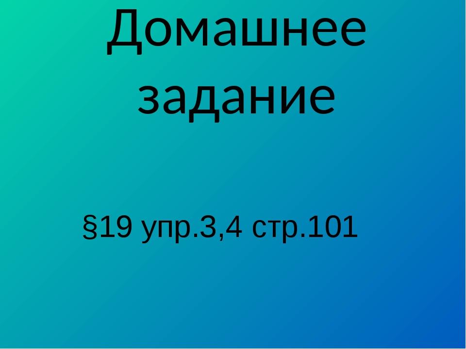 Домашнее задание §19 упр.3,4 стр.101