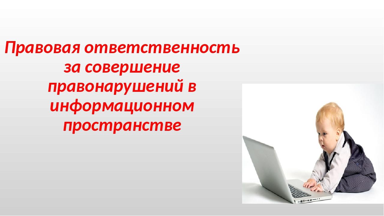 Правовая ответственность за совершение правонарушений в информационном простр...