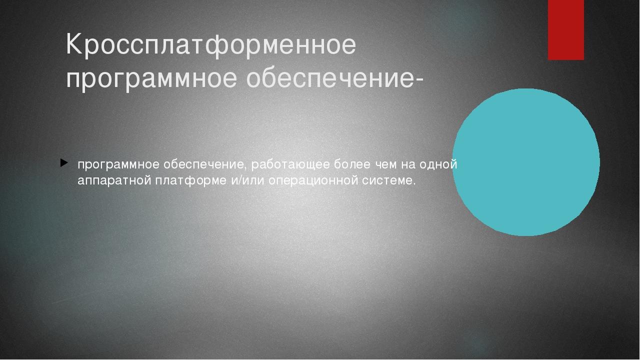 Кроссплатформенное программное обеспечение- программное обеспечение, работающ...