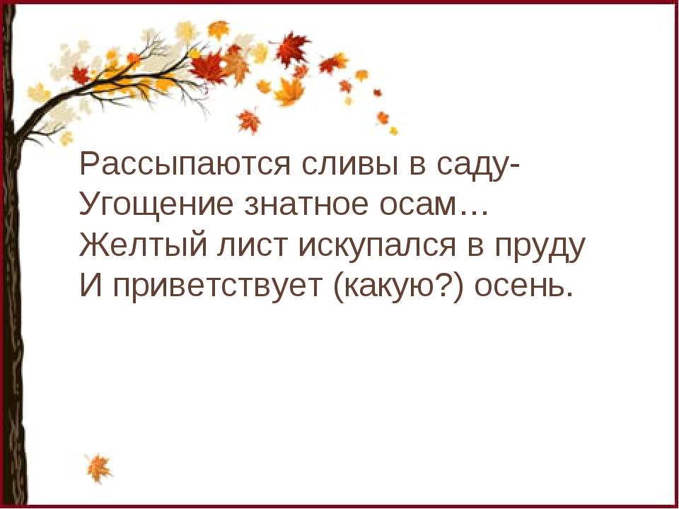 Рассыпаются сливы в саду- Угощение знатное осам… Желтый лист искупался в пруд...
