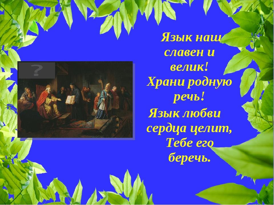 Язык наш славен и велик! Храни родную речь! Язык любви сердца целит, Тебе ег...