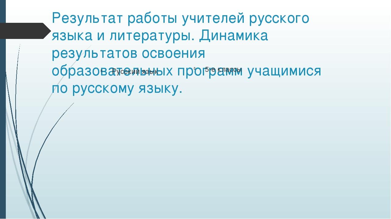 Результат работы учителей русского языка и литературы. Динамика результатов о...