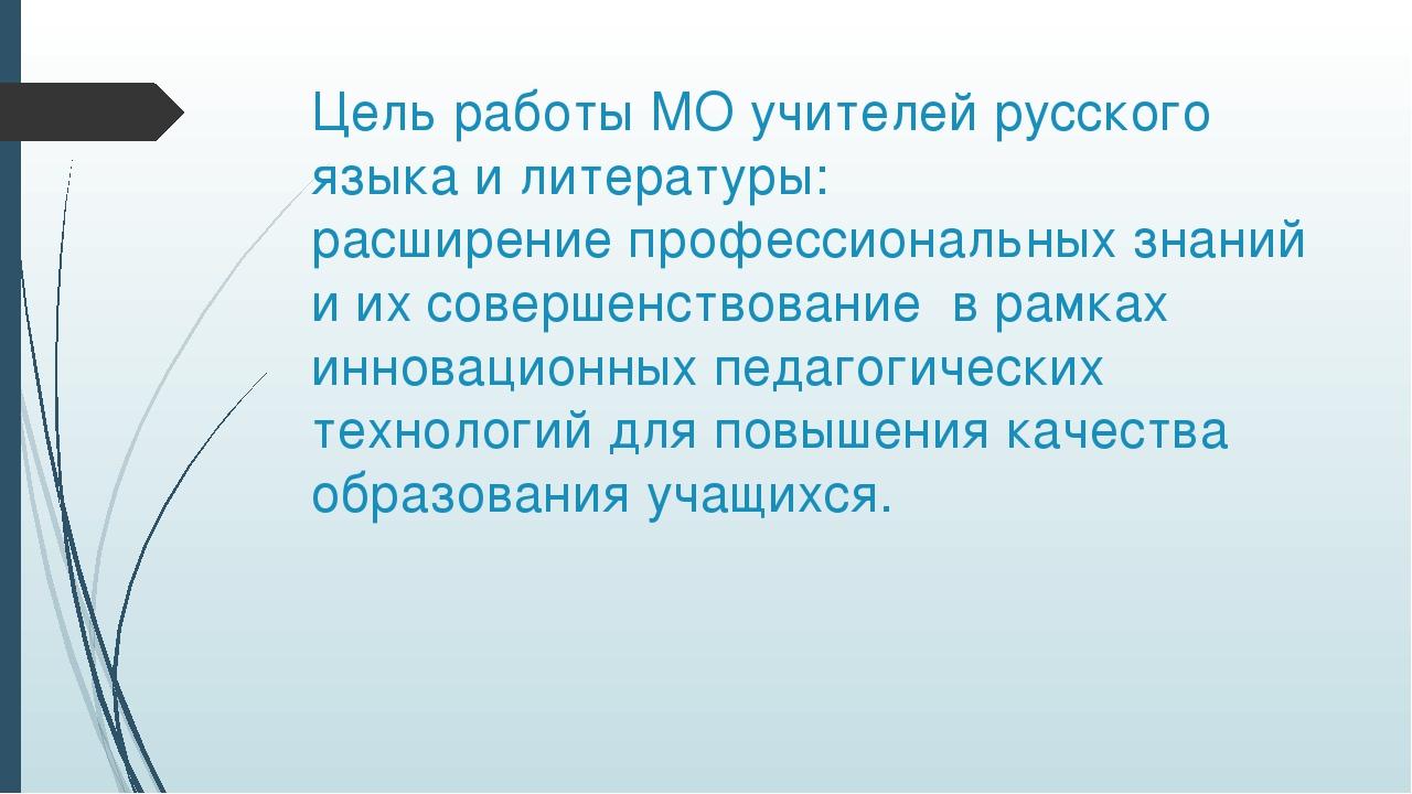 Цель работы МО учителей русского языка и литературы: расширение профессиональ...