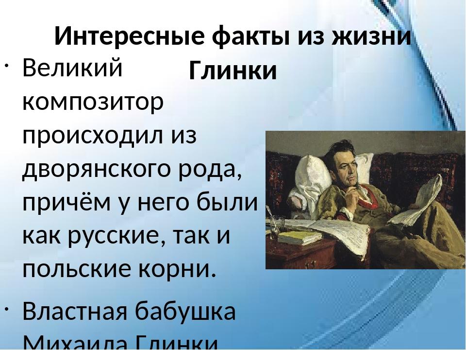 Интересные факты из жизни Глинки Великий композитор происходил из дворянского...