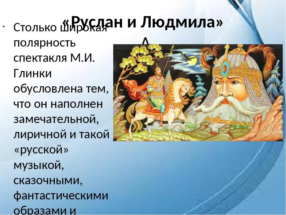 «Руслан и Людмила»  Столько широкая полярность спектакля М.И. Глинки обуслов...
