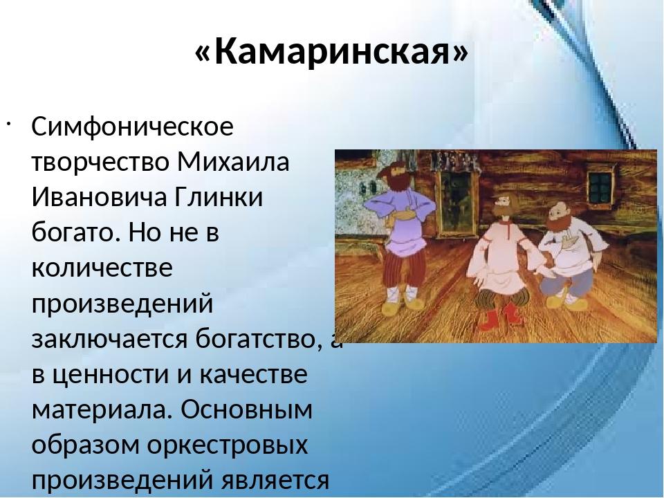 «Камаринская» Симфоническое творчество Михаила Ивановича Глинки богато. Но не...
