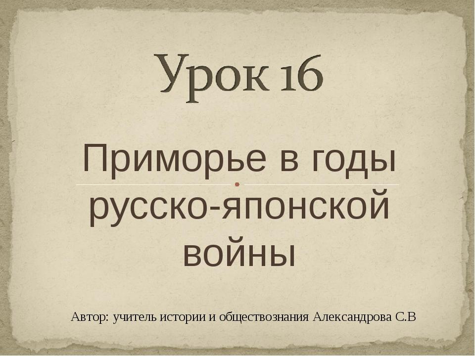 Приморье в годы русско-японской войны Автор: учитель истории и обществознания...