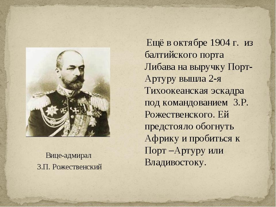 Вице-адмирал З.П. Рожественский Ещё в октябре 1904 г. из балтийского порта Ли...