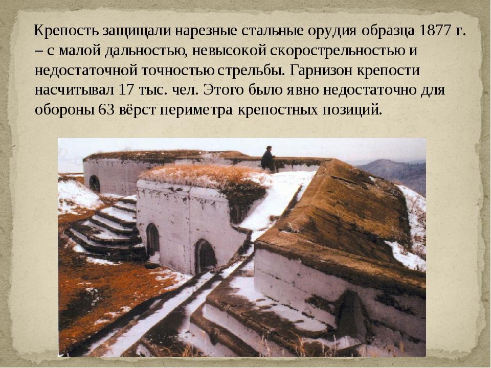 Крепость защищали нарезные стальные орудия образца 1877 г. – с малой дальнос...