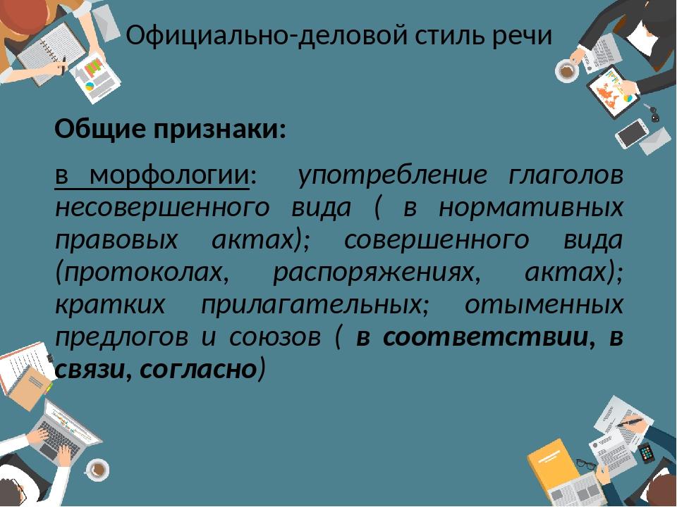 Официально-деловой стиль речи Общие признаки: в морфологии: употребление глаг...