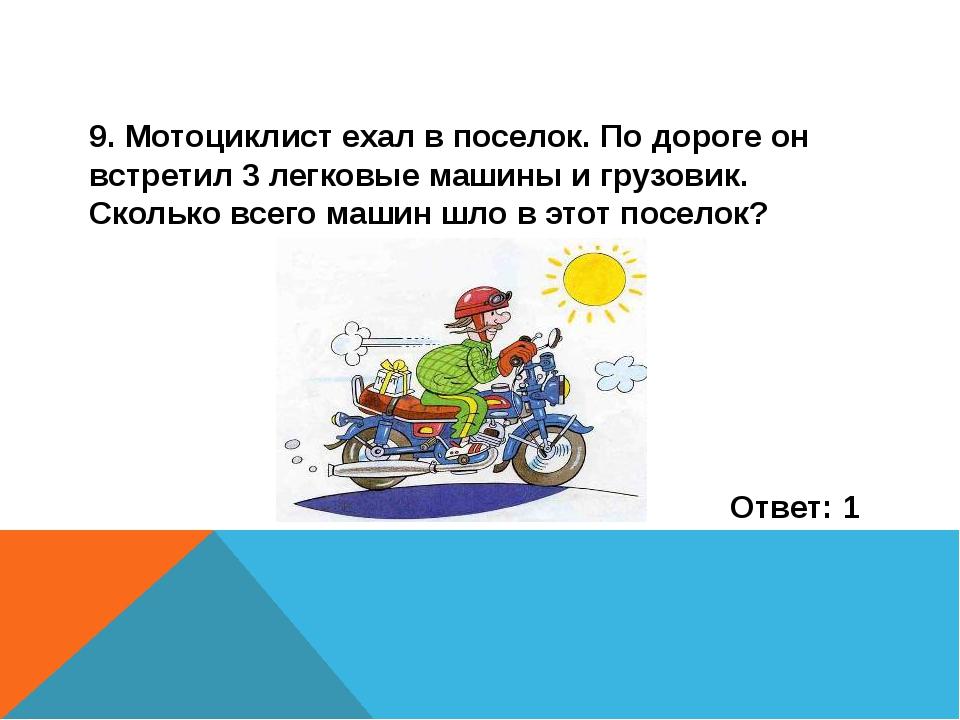 9. Мотоциклист ехал в поселок. По дороге он встретил 3 легковые машины и груз...