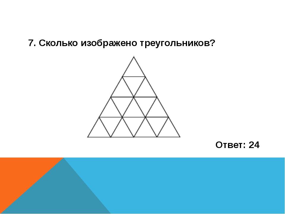 7. Сколько изображено треугольников? Ответ: 24