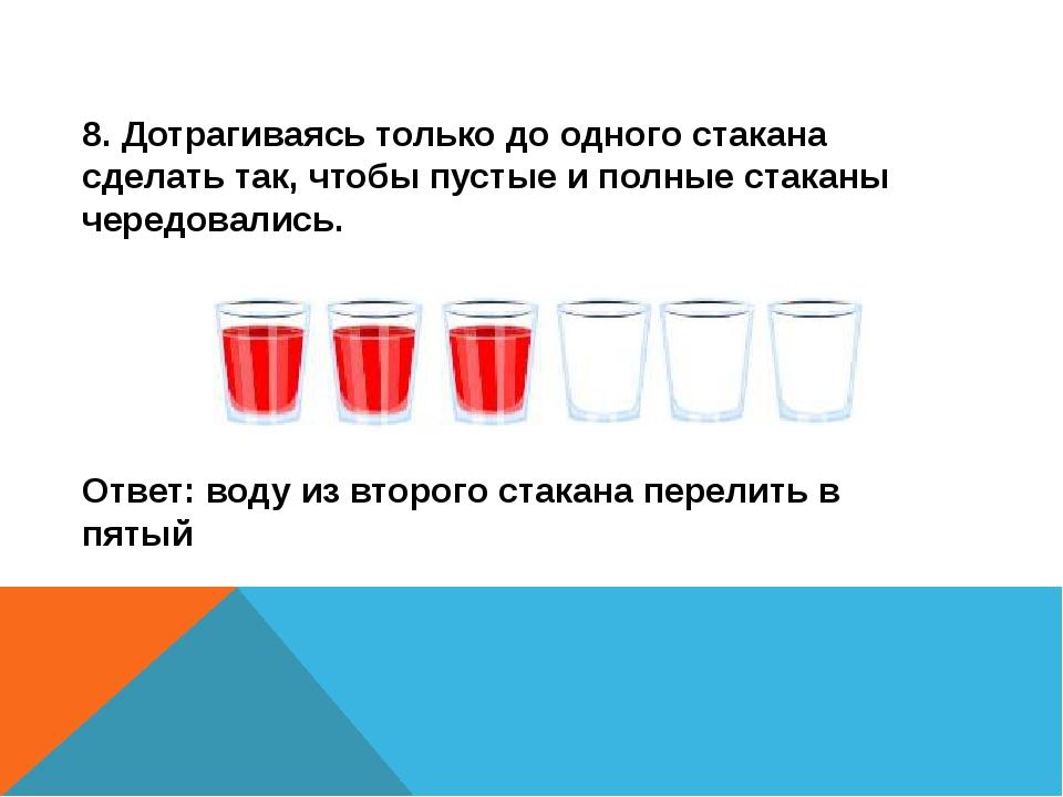 8. Дотрагиваясь только до одного стакана сделать так, чтобы пустые и полные с...