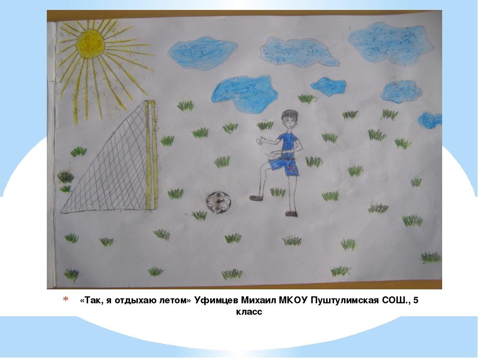 «Так, я отдыхаю летом» Уфимцев Михаил МКОУ Пуштулимская СОШ., 5 класс