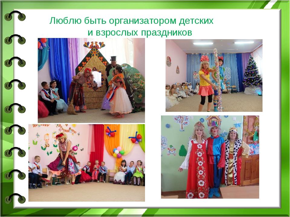 Люблю быть организатором детских и взрослых праздников