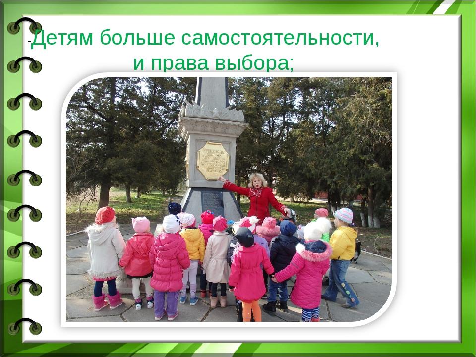 -Детям больше самостоятельности, и права выбора;