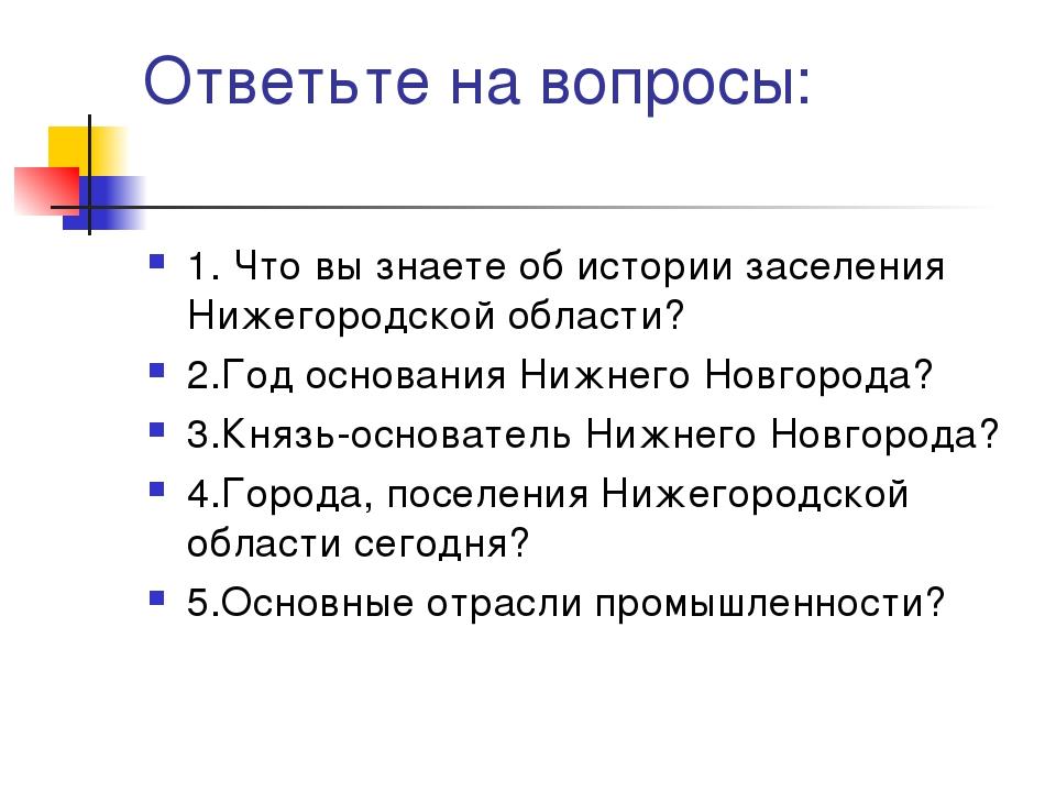Ответьте на вопросы: 1. Что вы знаете об истории заселения Нижегородской обла...